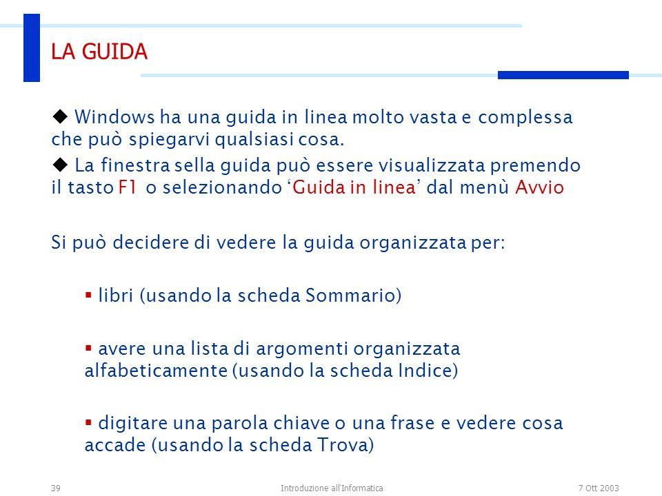 7 Ott 2003Introduzione all'Informatica39 LA GUIDA Windows ha una guida in linea molto vasta e complessa che può spiegarvi qualsiasi cosa. La finestra
