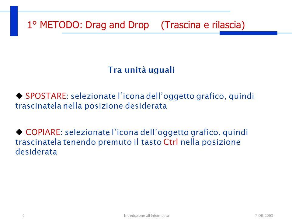 7 Ott 2003Introduzione all'Informatica6 1° METODO: Drag and Drop (Trascina e rilascia) Tra unità uguali SPOSTARE: selezionate licona delloggetto grafi