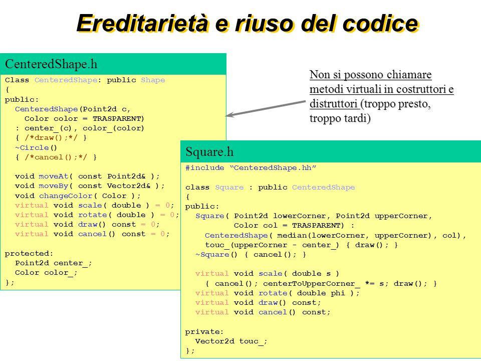 18 Ereditarietà e riuso del codice Class CenteredShape: public Shape { public: CenteredShape(Point2d c, Color color = TRASPARENT) : center_(c), color_(color) { /*draw();*/ } ~Circle() { /*cancel();*/ } void moveAt( const Point2d& ); void moveBy( const Vector2d& ); void changeColor( Color ); virtual void scale( double ) = 0; virtual void rotate( double ) = 0; virtual void draw() const = 0; virtual void cancel() const = 0; protected: Point2d center_; Color color_; }; CenteredShape.h Non si possono chiamare metodi virtuali in costruttori e distruttori (troppo presto, troppo tardi) #include CenteredShape.hh class Square : public CenteredShape { public: Square( Point2d lowerCorner, Point2d upperCorner, Color col = TRASPARENT) : CenteredShape( median(lowerCorner, upperCorner), col), touc_(upperCorner - center_) { draw(); } ~Square() { cancel(); } virtual void scale( double s ) { cancel(); centerToUpperCorner_ *= s; draw(); } virtual void rotate( double phi ); virtual void draw() const; virtual void cancel() const; private: Vector2d touc_; }; Square.h