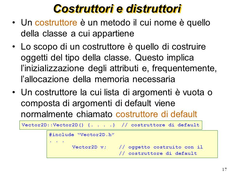 18 Costruttori e distruttori (2) Un costruttore del tipo che ha come argomento un riferimento ad un oggetto della stessa classe viene chiamato copy constructor (costruttore per copia) Il copy constructor viene normalmente utilizzato: –quando un oggetto è inizializzato per assegnazione –quando un oggetto è passato come argomento ad una funzione –quando un oggetto è ritornato da una funzione Se non viene fornito esplicitamente dallutente, il compilatore ne genererà uno automaticamente Vector2D::Vector2D(const Vector2D& v) {....} Vector2D v(v1); // dove v1 e` di tipo Vector2D