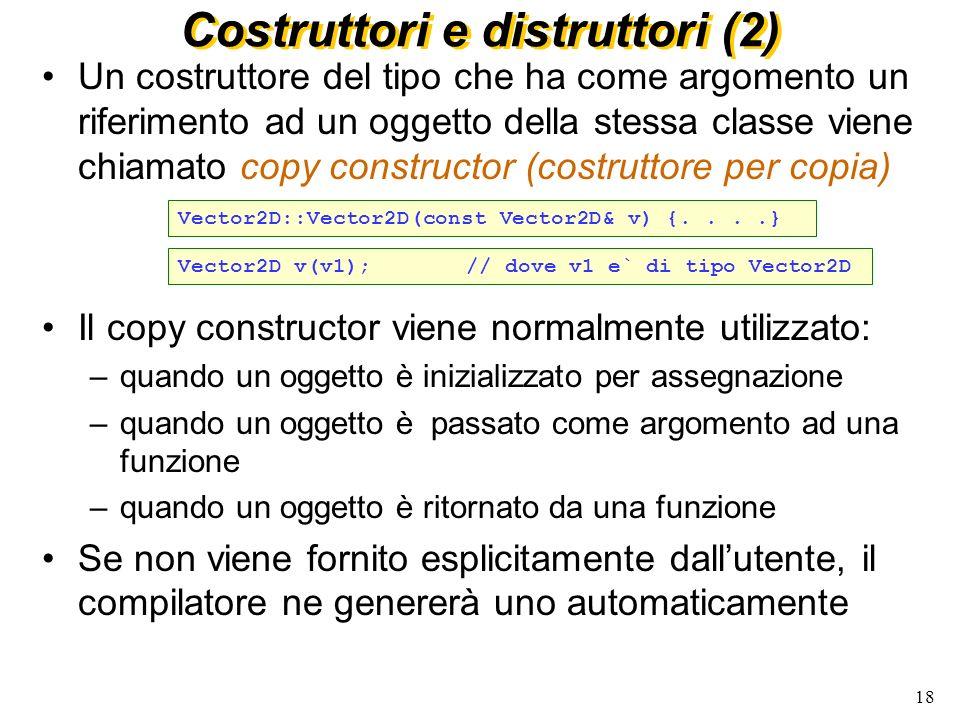 19 Costruttori e distruttori (3) Gli attributi di una classe possono essere inizializzati nel costruttore per mezzo di una lista di inizializzatori, che precede il corpo della funzione Quando uno degli attributi è esso stesso una classe, il costruttore appropriato viene scelto sulla base dei parametri forniti nellinizializzazione E` obbligatorio inizializzare gli attributi (non statici) che siano o riferimenti o const Vector2D::Vector2D(double x, double y) : x_(x), y_(y) {...