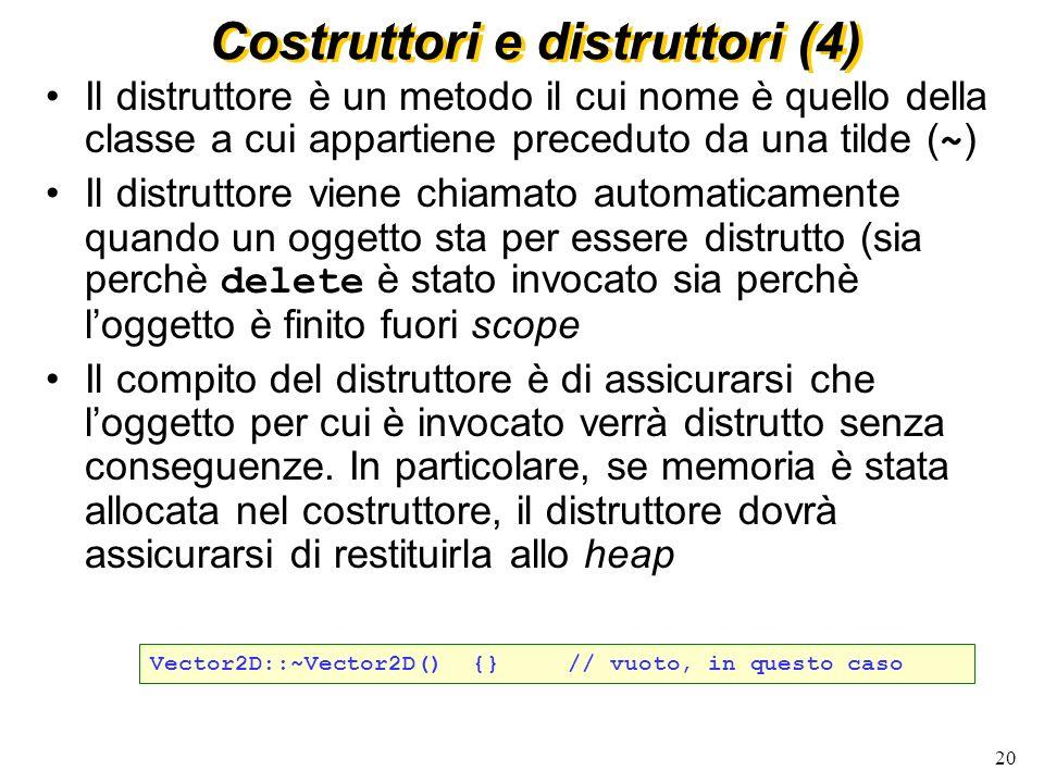 21 Costruttori e distruttori (5) I costruttori con un solo parametro sono automaticamente trattati come operatori di conversione Per evitare la conversione si puo` usare explicit Vector2D::Vector2D(int i) {...} // costruisce un vettore a partire da un intero, ma puo` // essere usato per convertire un intero in vettore v=Vector2D(i); explicit Vector2D(int); // solo costruttore