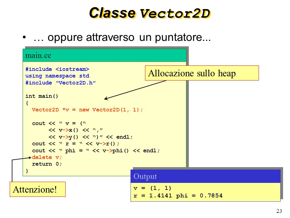 23 Classe Vector2D #include using namespace std #include Vector2D.h int main() { Vector2D *v = new Vector2D(1, 1); cout << v = ( x() <<, y() << ) << endl; cout r(); cout phi() << endl; delete v; return 0; } #include using namespace std #include Vector2D.h int main() { Vector2D *v = new Vector2D(1, 1); cout << v = ( x() <<, y() << ) << endl; cout r(); cout phi() << endl; delete v; return 0; } main.cc … oppure attraverso un puntatore...