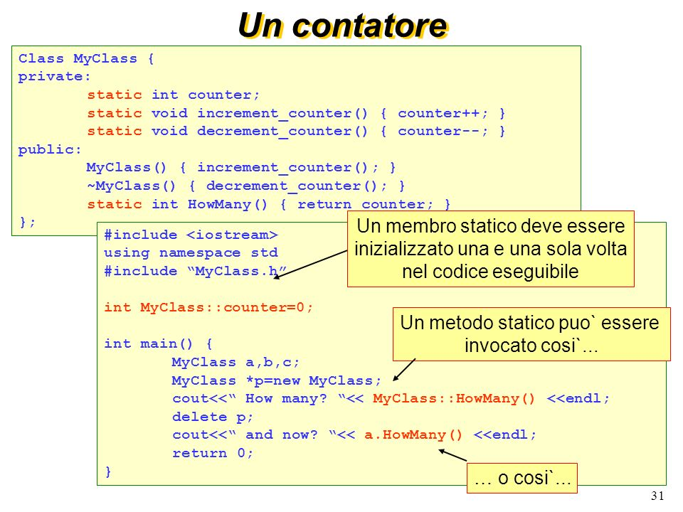 31 Un contatore Class MyClass { private: static int counter; static void increment_counter() { counter++; } static void decrement_counter() { counter--; } public: MyClass() { increment_counter(); } ~MyClass() { decrement_counter(); } static int HowMany() { return counter; } }; #include using namespace std #include MyClass.h int MyClass::counter=0; int main() { MyClass a,b,c; MyClass *p=new MyClass; cout<< How many.