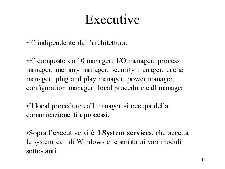 11 Executive E indipendente dallarchitettura. E composto da 10 manager: I/O manager, process manager, memory manager, security manager, cache manager,