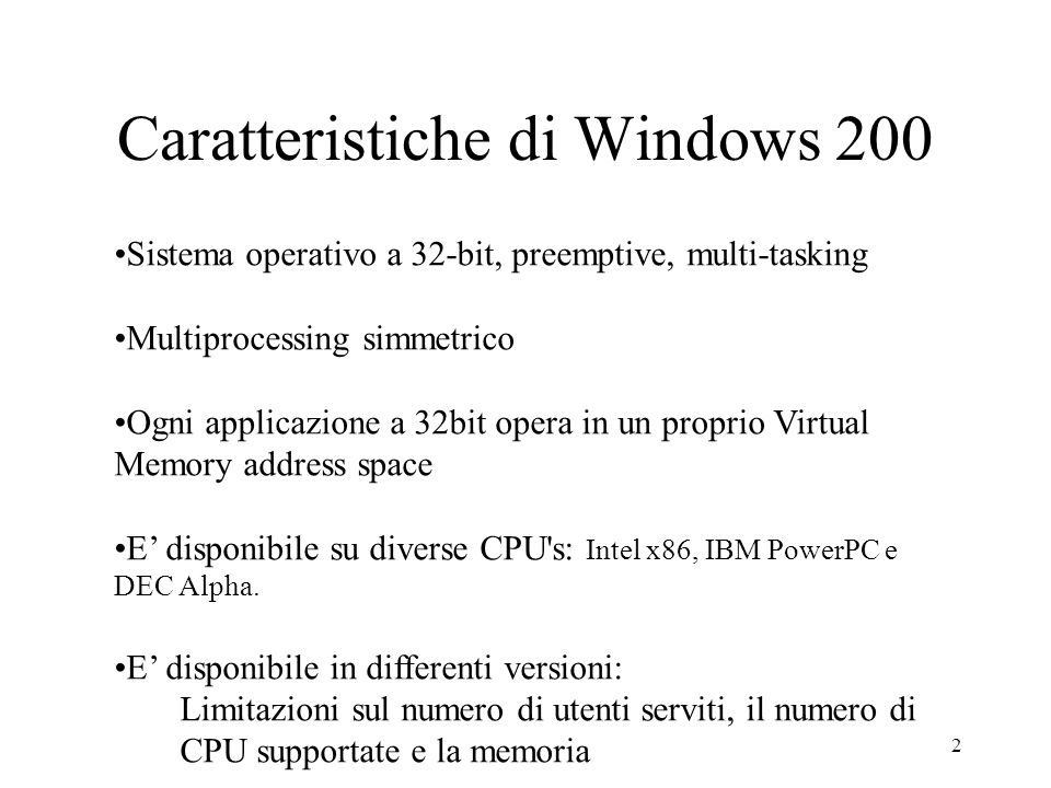 2 Caratteristiche di Windows 200 Sistema operativo a 32-bit, preemptive, multi-tasking Multiprocessing simmetrico Ogni applicazione a 32bit opera in un proprio Virtual Memory address space E disponibile su diverse CPU s: Intel x86, IBM PowerPC e DEC Alpha.