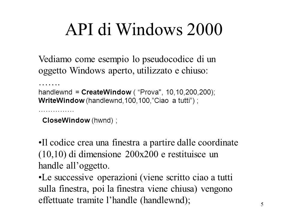 5 API di Windows 2000 Vediamo come esempio lo pseudocodice di un oggetto Windows aperto, utilizzato e chiuso: ……. handlewnd = CreateWindow ( Prova