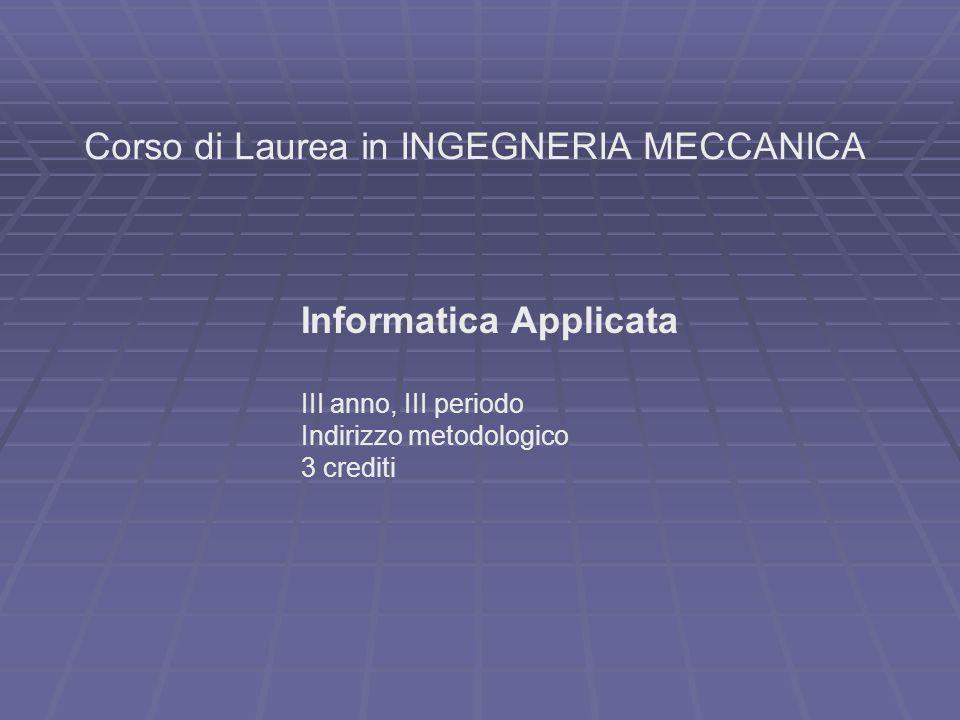 Corso di Laurea in INGEGNERIA MECCANICA Informatica Applicata III anno, III periodo Indirizzo metodologico 3 crediti