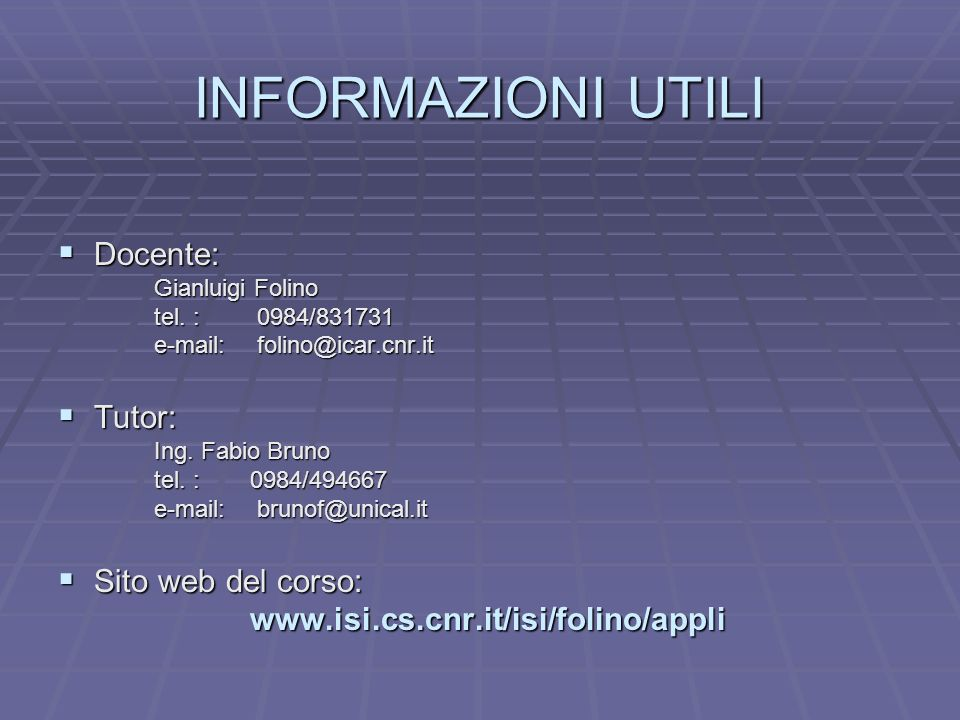 INFORMAZIONI UTILI Docente: Docente: Gianluigi Folino tel. : 0984/831731 e-mail: folino@icar.cnr.it Tutor: Tutor: Ing. Fabio Bruno tel. : 0984/494667