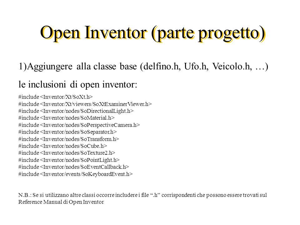 Open Inventor (parte progetto) 1)Aggiungere alla classe base (delfino.h, Ufo.h, Veicolo.h, …) le inclusioni di open inventor: #include N.B.: Se si utilizzano altre classi occorre includere i file.h corrispondenti che possono essere trovati sul Reference Manual di Open Inventor