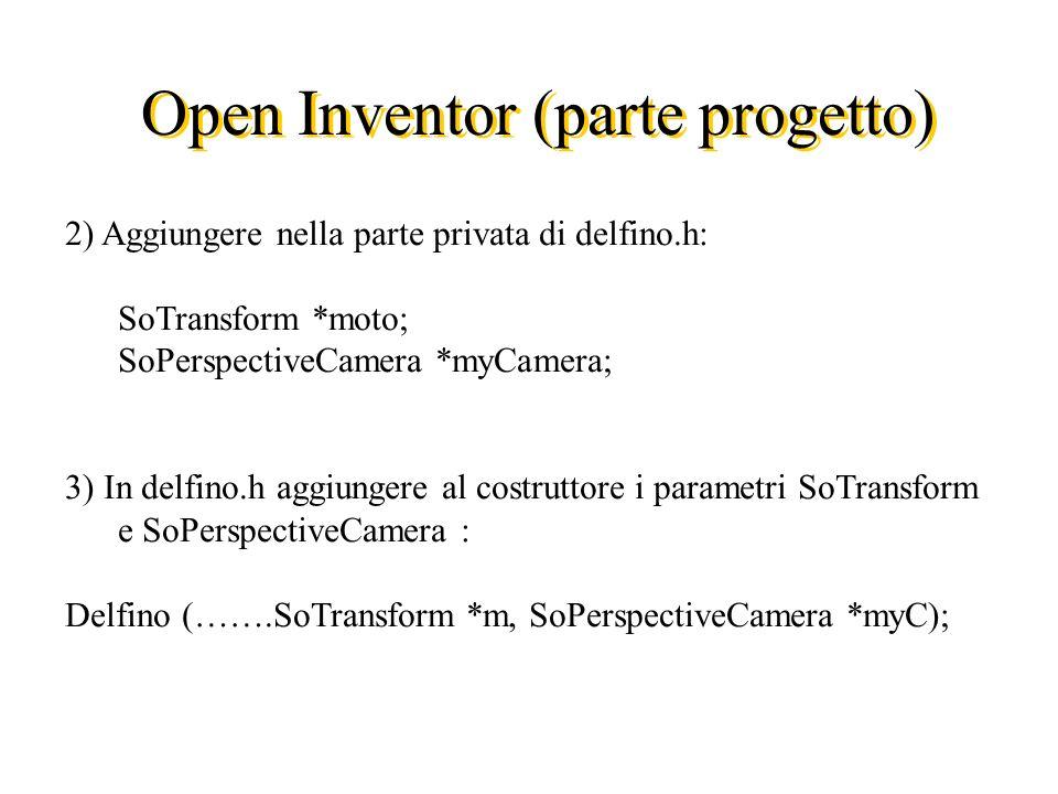Open Inventor (parte progetto) 2) Aggiungere nella parte privata di delfino.h: SoTransform *moto; SoPerspectiveCamera *myCamera; 3) In delfino.h aggiungere al costruttore i parametri SoTransform e SoPerspectiveCamera : Delfino (…….SoTransform *m, SoPerspectiveCamera *myC);
