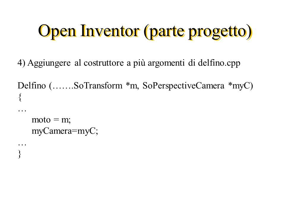 Open Inventor (parte progetto) 4) Aggiungere al costruttore a più argomenti di delfino.cpp Delfino (…….SoTransform *m, SoPerspectiveCamera *myC) { … moto = m; myCamera=myC; … }