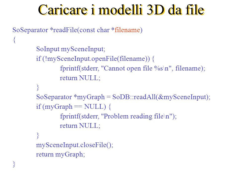 Caricare i modelli 3D da file SoSeparator *readFile(const char *filename) { SoInput mySceneInput; if (!mySceneInput.openFile(filename)) { fprintf(stderr, Cannot open file %s\n , filename); return NULL; } SoSeparator *myGraph = SoDB::readAll(&mySceneInput); if (myGraph == NULL) { fprintf(stderr, Problem reading file\n ); return NULL; } mySceneInput.closeFile(); return myGraph; }