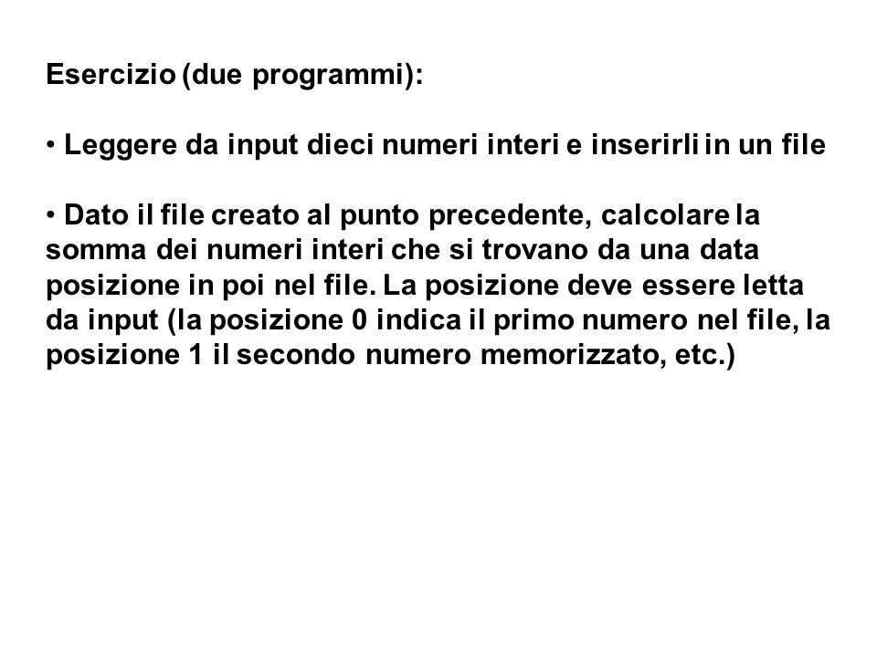 Esercizio (due programmi): Leggere da input dieci numeri interi e inserirli in un file Dato il file creato al punto precedente, calcolare la somma dei numeri interi che si trovano da una data posizione in poi nel file.