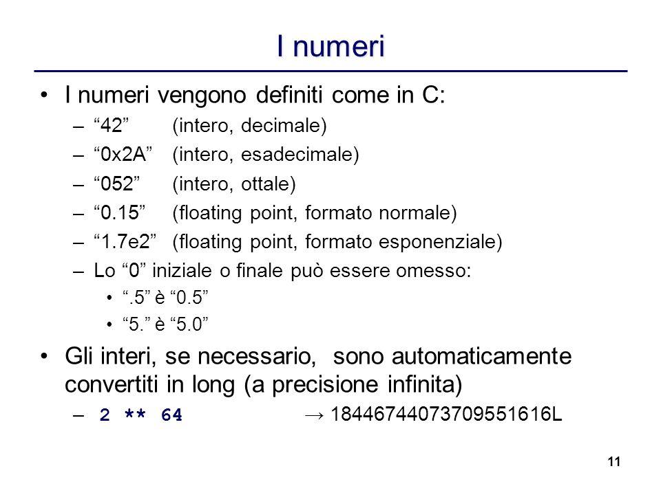 11 I numeri I numeri vengono definiti come in C: –42(intero, decimale) –0x2A(intero, esadecimale) –052(intero, ottale) –0.15(floating point, formato n