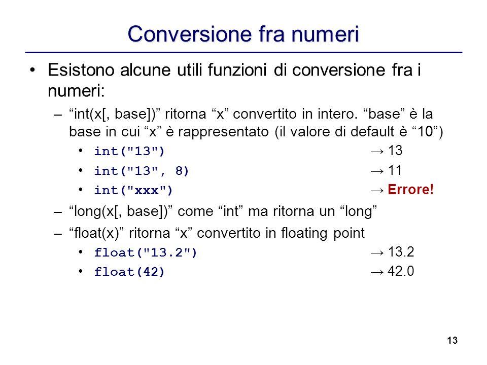 13 Conversione fra numeri Esistono alcune utili funzioni di conversione fra i numeri: –int(x[, base]) ritorna x convertito in intero. base è la base i