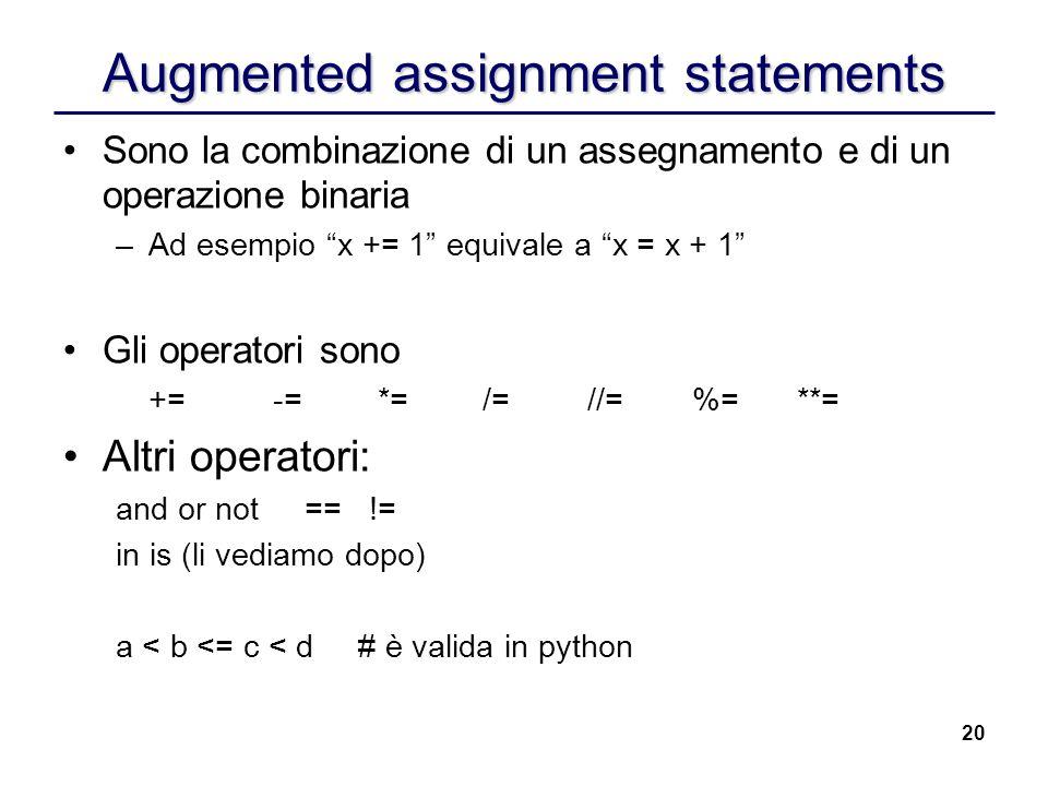 20 Augmented assignment statements Sono la combinazione di un assegnamento e di un operazione binaria –Ad esempio x += 1 equivale a x = x + 1 Gli oper