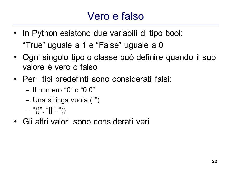22 Vero e falso In Python esistono due variabili di tipo bool: True uguale a 1 e False uguale a 0 Ogni singolo tipo o classe può definire quando il su