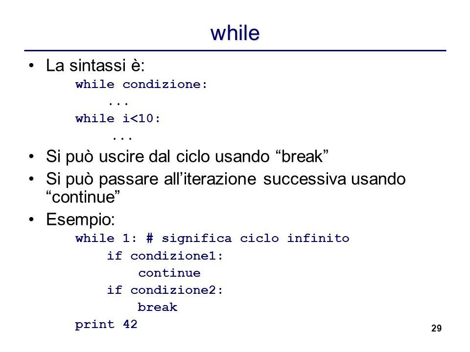 29 while La sintassi è: while condizione:... while i<10:... Si può uscire dal ciclo usando break Si può passare alliterazione successiva usandocontinu