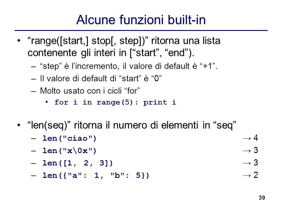39 Alcune funzioni built-in range([start,] stop[, step]) ritorna una lista contenente gli interi in [start, end). –step è lincremento, il valore di de