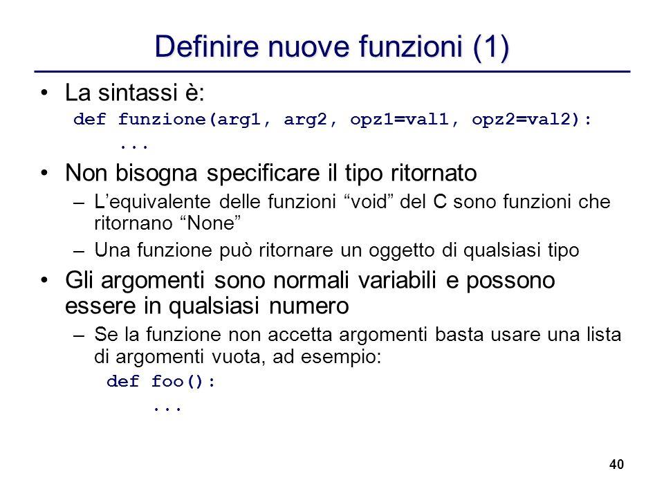 40 Definire nuove funzioni (1) La sintassi è: def funzione(arg1, arg2, opz1=val1, opz2=val2):... Non bisogna specificare il tipo ritornato –Lequivalen