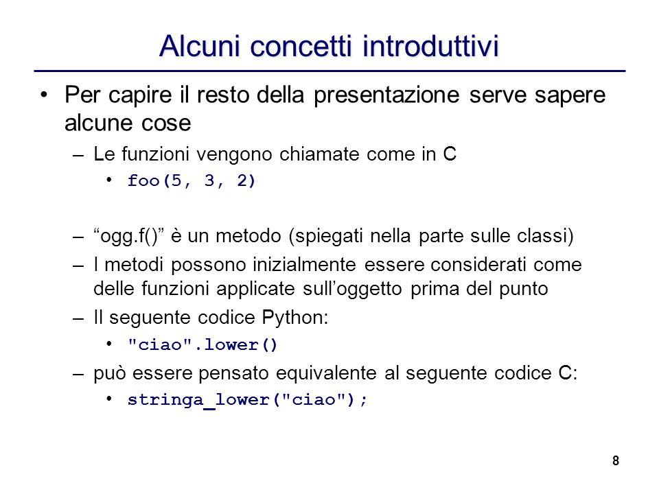 8 Alcuni concetti introduttivi Per capire il resto della presentazione serve sapere alcune cose –Le funzioni vengono chiamate come in C foo(5, 3, 2) –