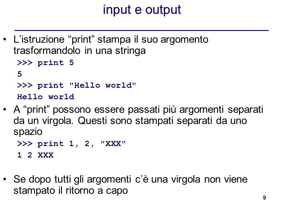 9 input e output Listruzione print stampa il suo argomento trasformandolo in una stringa >>> print 5 5 >>> print