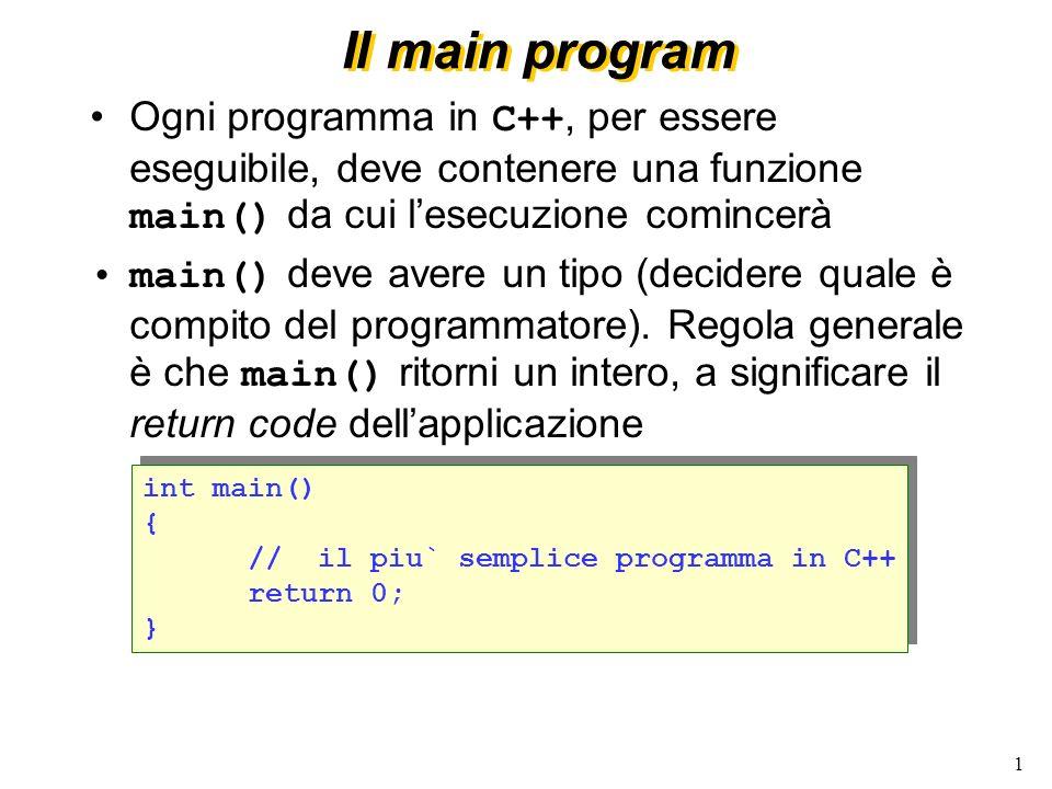 1 Il main program Ogni programma in C++, per essere eseguibile, deve contenere una funzione main() da cui lesecuzione comincerà main() deve avere un t