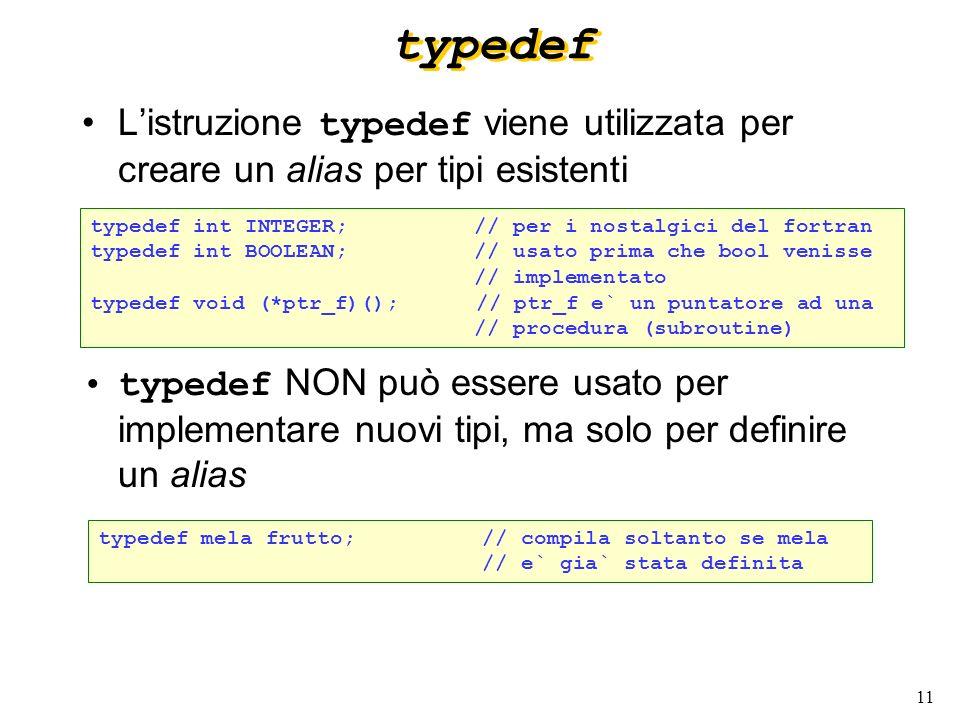 11 typedef Listruzione typedef viene utilizzata per creare un alias per tipi esistenti typedef NON può essere usato per implementare nuovi tipi, ma so