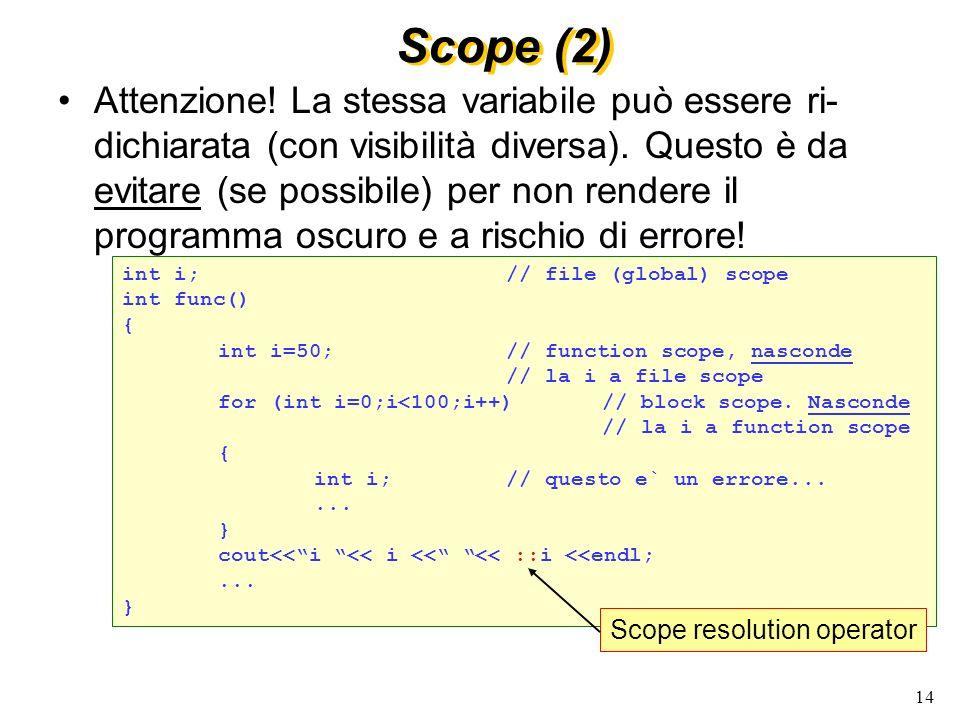 14 Scope (2) Attenzione! La stessa variabile può essere ri- dichiarata (con visibilità diversa). Questo è da evitare (se possibile) per non rendere il