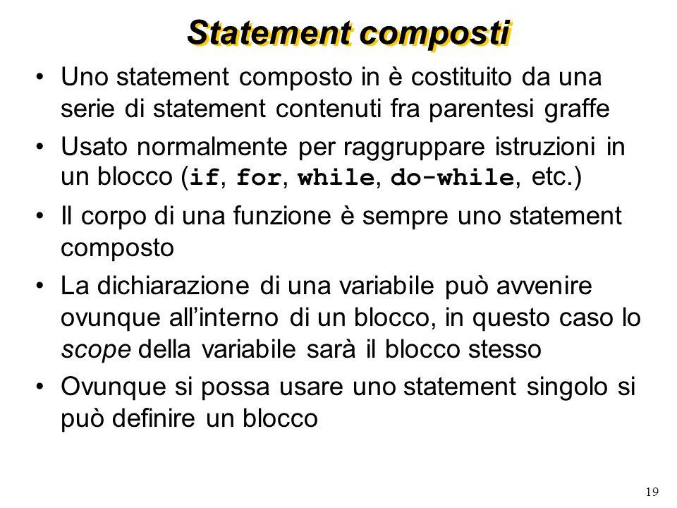 19 Statement composti Uno statement composto in è costituito da una serie di statement contenuti fra parentesi graffe Usato normalmente per raggruppar
