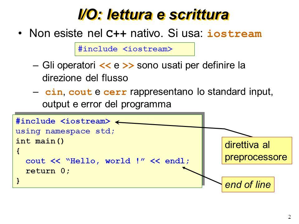 2 I/O: lettura e scrittura Non esiste nel C++ nativo. Si usa: iostream –Gli operatori > sono usati per definire la direzione del flusso – cin, cout e
