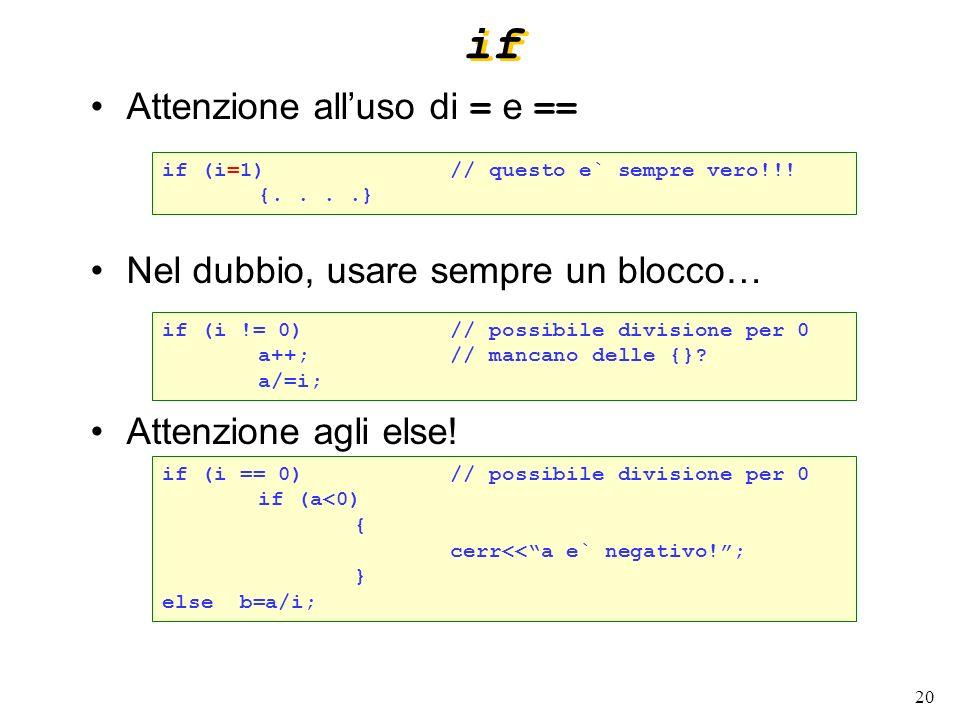 20 if Attenzione alluso di = e == Nel dubbio, usare sempre un blocco… Attenzione agli else! if (i=1)// questo e` sempre vero!!! {....} if (i != 0)// p