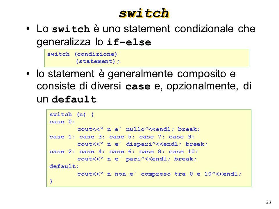 23 switch Lo switch è uno statement condizionale che generalizza lo if-else lo statement è generalmente composito e consiste di diversi case e, opzion