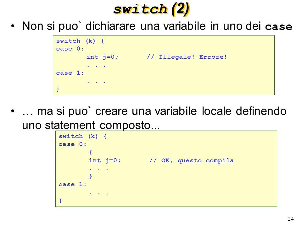 24 switch (2) Non si puo` dichiarare una variabile in uno dei case … ma si puo` creare una variabile locale definendo uno statement composto... switch