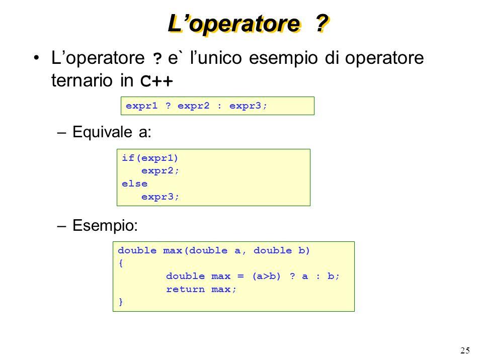 25 Loperatore ? Loperatore ? e` lunico esempio di operatore ternario in C++ –Equivale a: –Esempio: expr1 ? expr2 : expr3; double max(double a, double