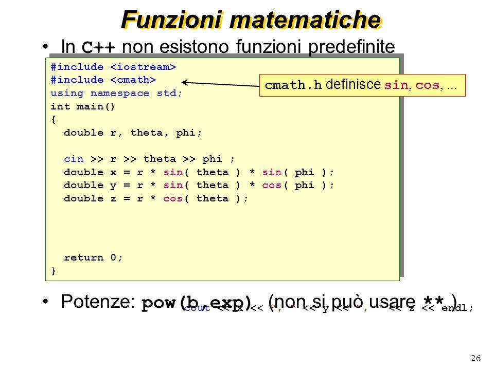 26 int main() { return 0; } int main() { return 0; } Funzioni matematiche In C++ non esistono funzioni predefinite cmath.h definisce sin, cos,... { do