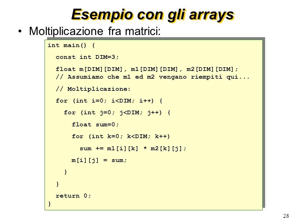 28 Esempio con gli arrays Moltiplicazione fra matrici: int main() { const int DIM=3; float m[DIM][DIM], m1[DIM][DIM], m2[DIM][DIM]; // Assumiamo che m