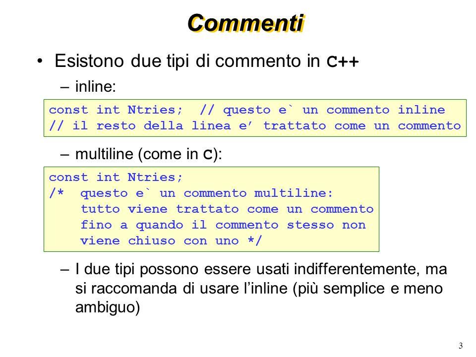 3 Commenti Esistono due tipi di commento in C++ –inline: –multiline (come in C ): –I due tipi possono essere usati indifferentemente, ma si raccomanda