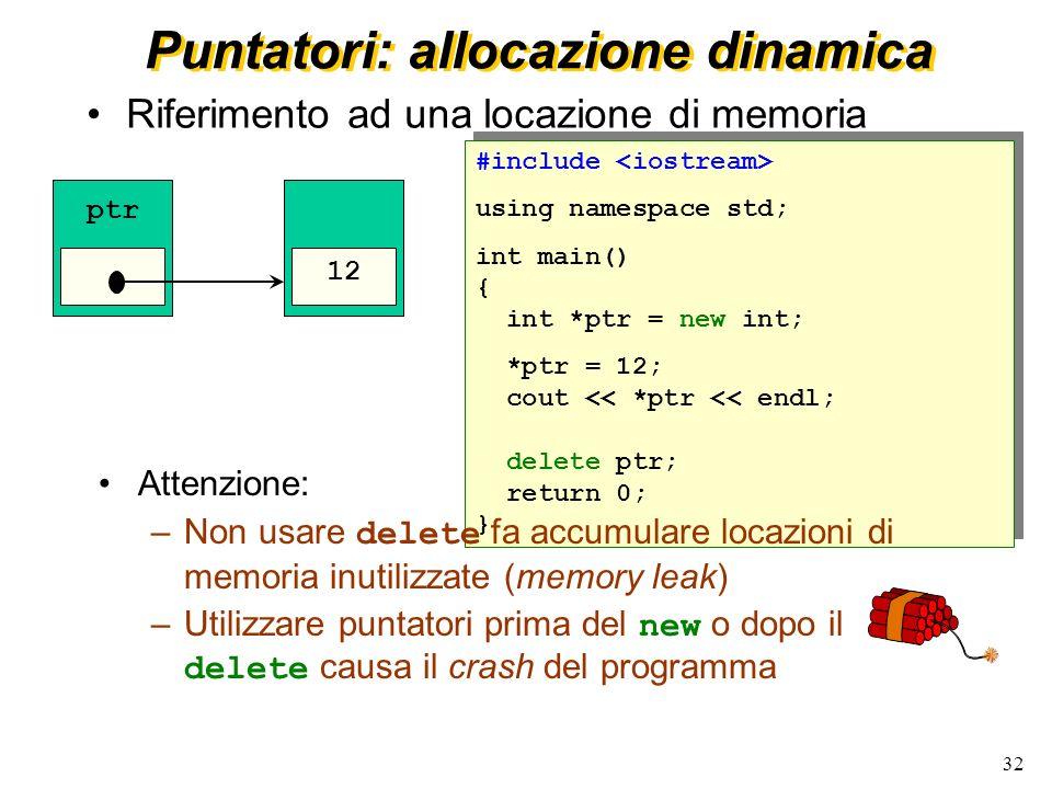 32 Puntatori: allocazione dinamica Riferimento ad una locazione di memoria #include using namespace std; int main() { int *ptr = new int; *ptr = 12; c