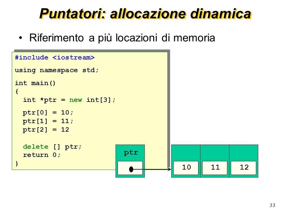 33 Puntatori: allocazione dinamica Riferimento a più locazioni di memoria #include using namespace std; int main() { int *ptr = new int[3]; ptr[0] = 1