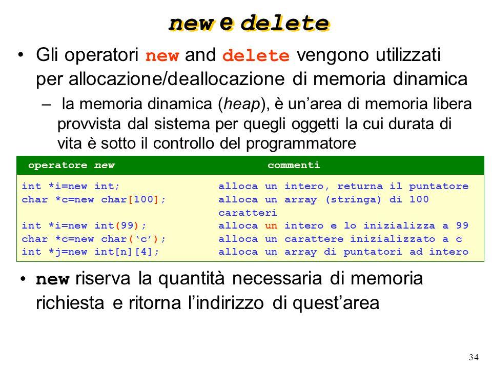 34 new e delete Gli operatori new and delete vengono utilizzati per allocazione/deallocazione di memoria dinamica – la memoria dinamica (heap), è unar