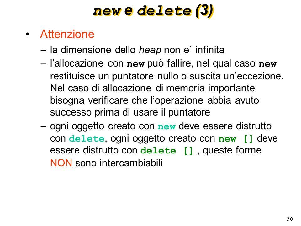 36 new e delete (3) Attenzione –la dimensione dello heap non e` infinita –lallocazione con new può fallire, nel qual caso new restituisce un puntatore