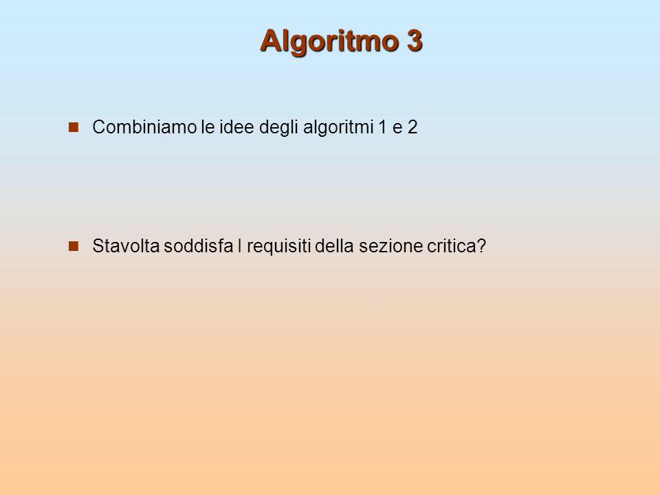 Algoritmo 3 Combiniamo le idee degli algoritmi 1 e 2 Stavolta soddisfa I requisiti della sezione critica?
