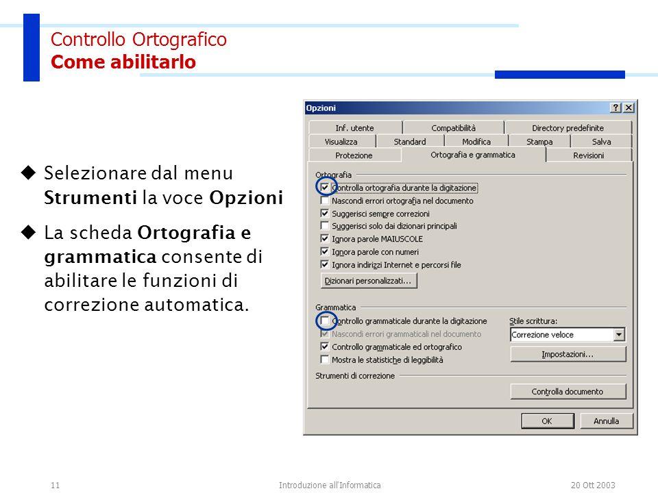 20 Ott 2003Introduzione all Informatica11 Controllo Ortografico Come abilitarlo Selezionare dal menu Strumenti la voce Opzioni La scheda Ortografia e grammatica consente di abilitare le funzioni di correzione automatica.