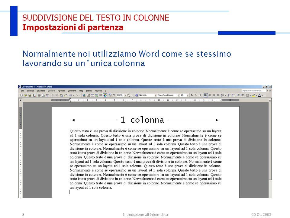 20 Ott 2003Introduzione all Informatica3 SUDDIVISIONE DEL TESTO IN COLONNE Impostazioni di partenza 1 colonna Normalmente noi utilizziamo Word come se stessimo lavorando su un unica colonna