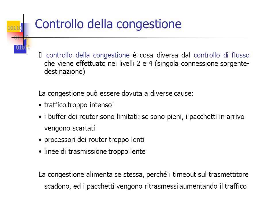 10110 01100 01100 01011 01011 Controllo della congestione Il controllo della congestione è cosa diversa dal controllo di flusso che viene effettuato nei livelli 2 e 4 (singola connessione sorgente- destinazione) La congestione può essere dovuta a diverse cause: traffico troppo intenso.