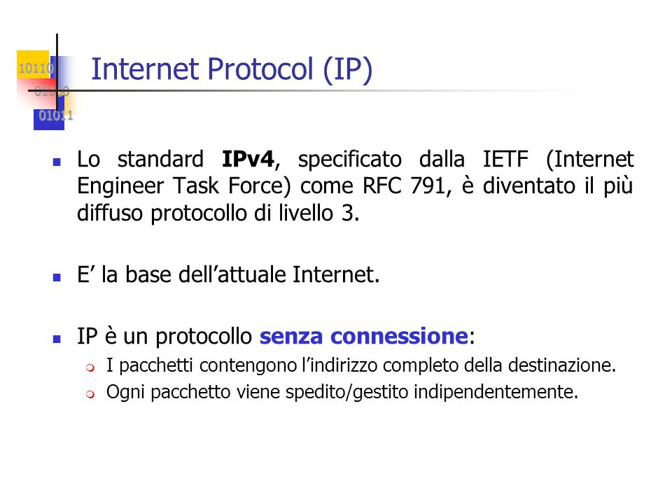 10110 01100 01100 01011 01011 Internet Protocol (IP) Lo standard IPv4, specificato dalla IETF (Internet Engineer Task Force) come RFC 791, è diventato