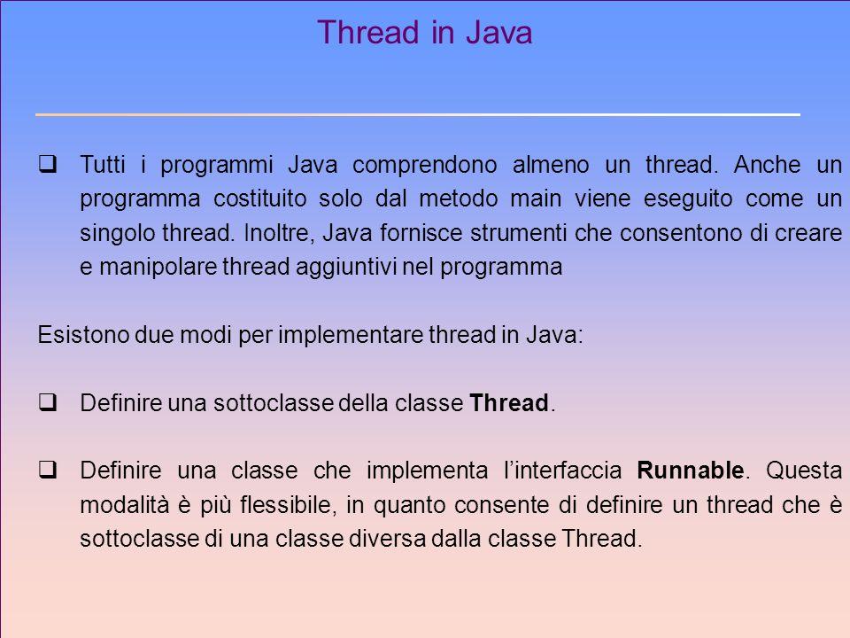 Thread in Java Tutti i programmi Java comprendono almeno un thread. Anche un programma costituito solo dal metodo main viene eseguito come un singolo