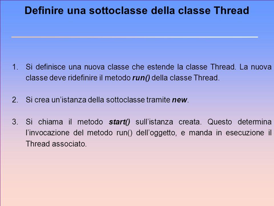 Definire una sottoclasse della classe Thread 1.Si definisce una nuova classe che estende la classe Thread. La nuova classe deve ridefinire il metodo r